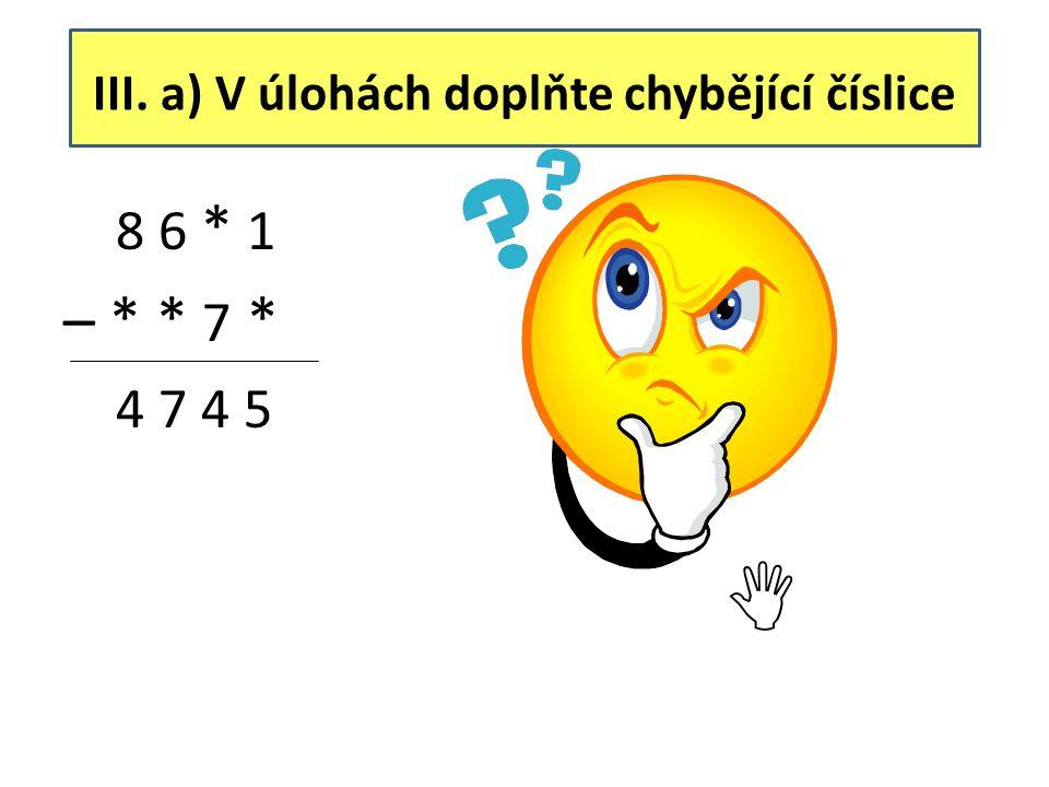 III. b) V úlohách doplňte chybějící číslice 8 * 6 * – * 5 * 1 1 2 3 4 8 7 6 5 – 7 5 3 1 1 2 3 4 