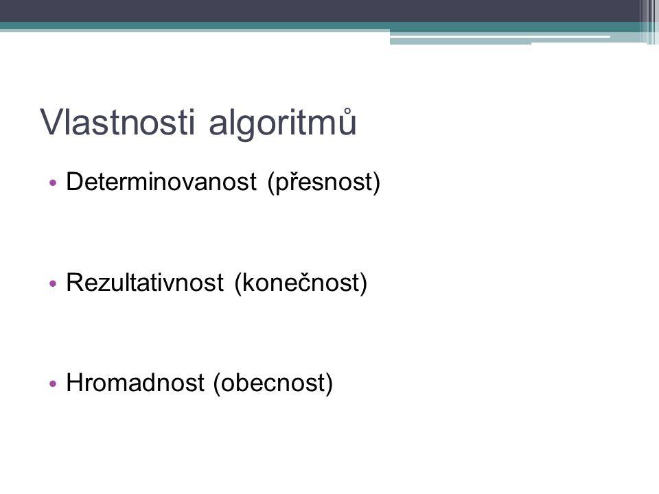 Vlastnosti algoritmů Determinovanost (přesnost) Rezultativnost (konečnost) Hromadnost (obecnost)