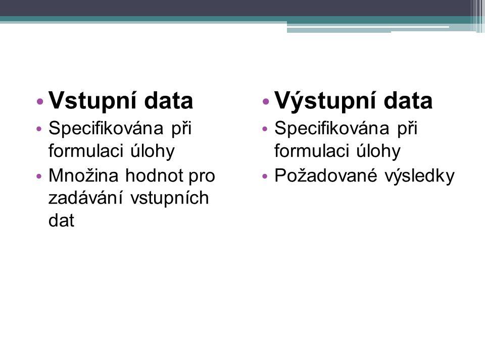 Vstupní data Specifikována při formulaci úlohy Množina hodnot pro zadávání vstupních dat Výstupní data Specifikována při formulaci úlohy Požadované vý