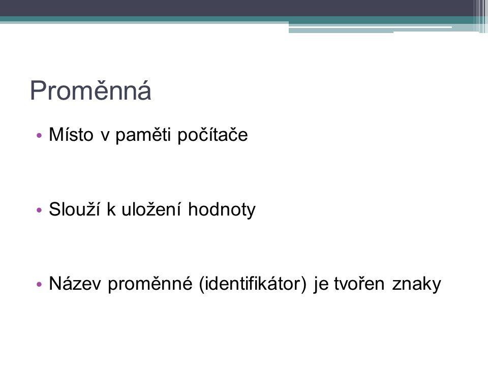 Proměnná Místo v paměti počítače Slouží k uložení hodnoty Název proměnné (identifikátor) je tvořen znaky