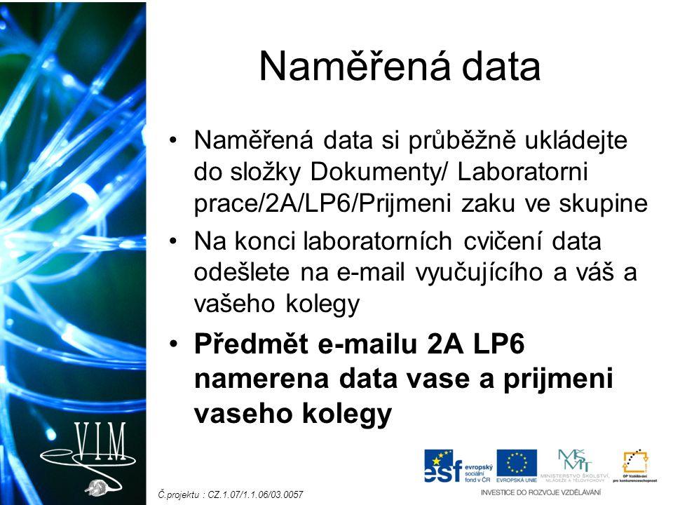 Č.projektu : CZ.1.07/1.1.06/03.0057 Naměřená data Naměřená data si průběžně ukládejte do složky Dokumenty/ Laboratorni prace/2A/LP6/Prijmeni zaku ve skupine Na konci laboratorních cvičení data odešlete na e-mail vyučujícího a váš a vašeho kolegy Předmět e-mailu 2A LP6 namerena data vase a prijmeni vaseho kolegy