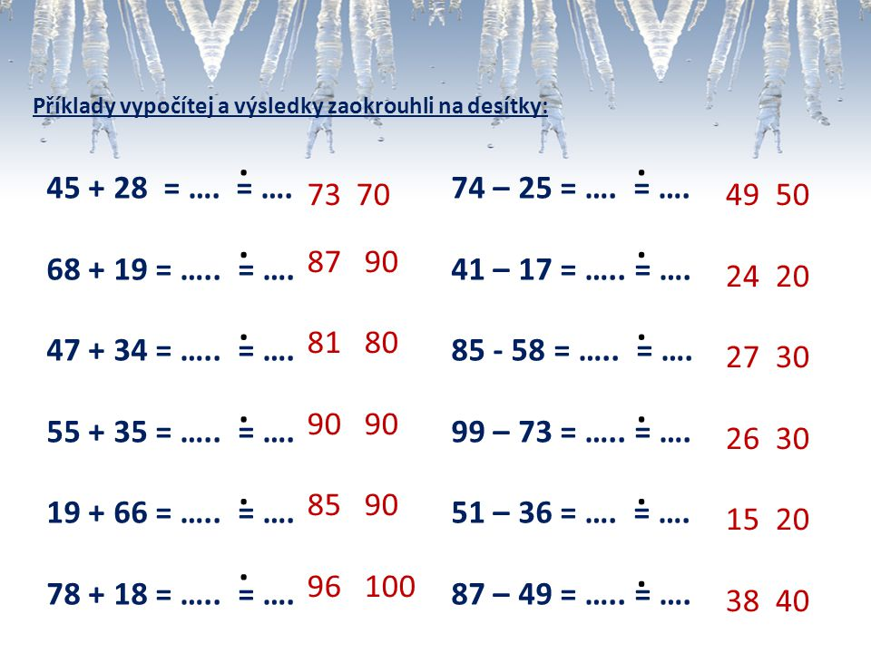 Příklady vypočítej a výsledky zaokrouhli na desítky: 45 + 28 = …. = …. 68 + 19 = ….. = …. 47 + 34 = ….. = …. 55 + 35 = ….. = …. 19 + 66 = ….. = …. 78