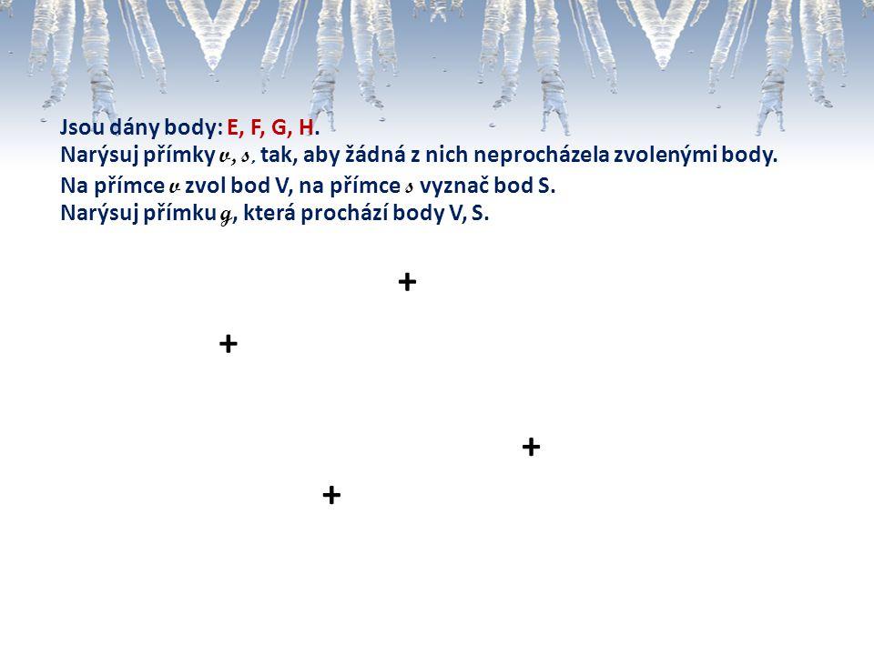 + + + + Jsou dány body: E, F, G, H. Narýsuj přímky v, s, tak, aby žádná z nich neprocházela zvolenými body. Na přímce v zvol bod V, na přímce s vyznač