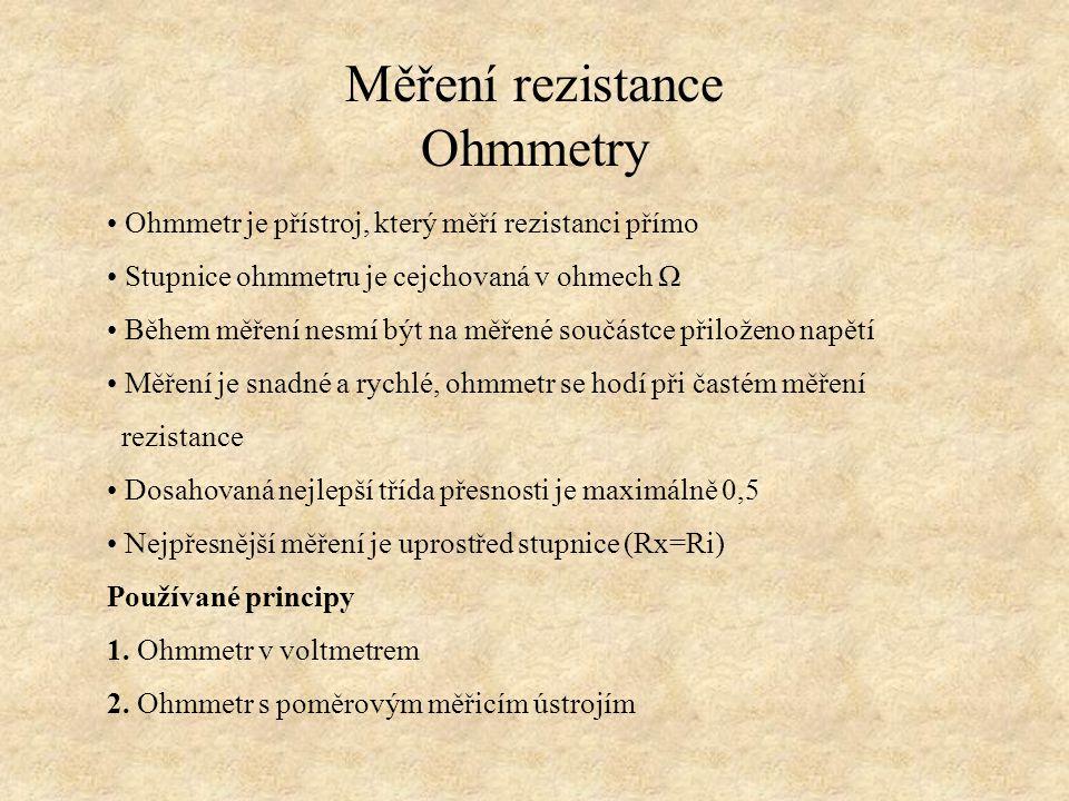 Měření rezistance Ohmmetry Ohmmetr je přístroj, který měří rezistanci přímo Stupnice ohmmetru je cejchovaná v ohmech Ω Během měření nesmí být na měřen