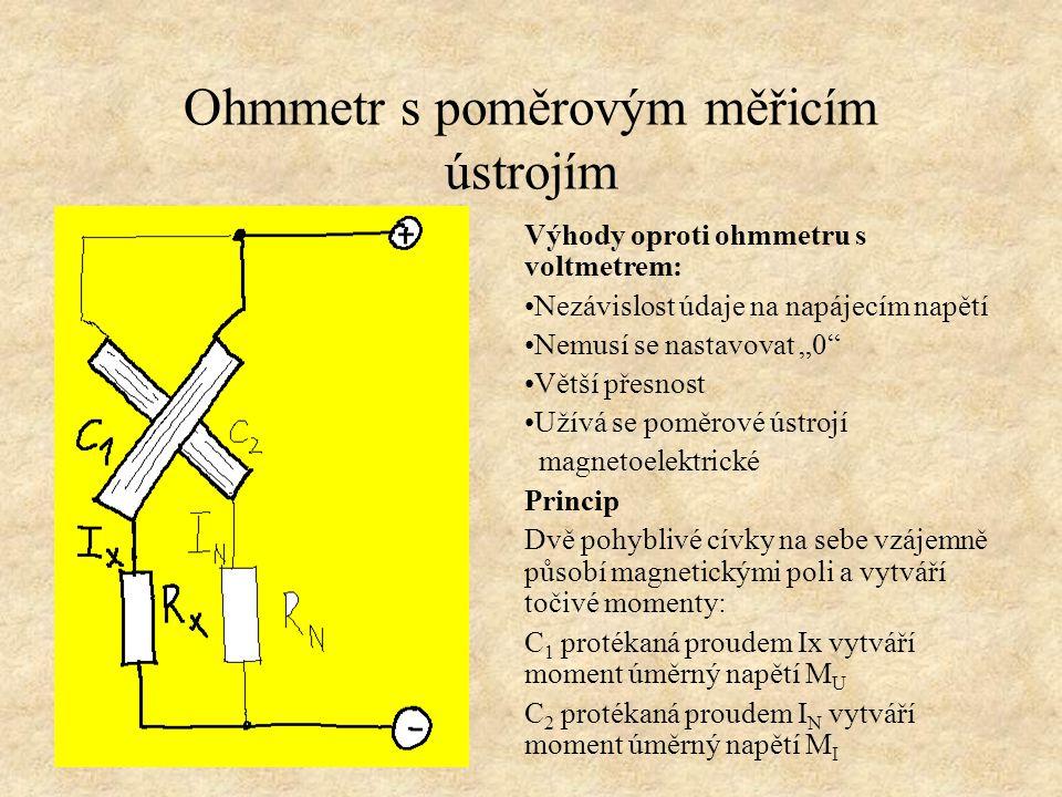 """Ohmmetr s poměrovým měřicím ústrojím Výhody oproti ohmmetru s voltmetrem: Nezávislost údaje na napájecím napětí Nemusí se nastavovat """"0"""" Větší přesnos"""