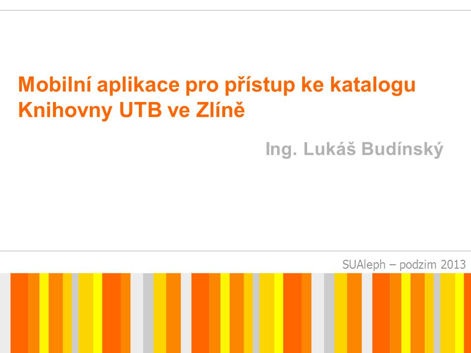 SUAleph – podzim 2013 Mobilní aplikace pro přístup ke katalogu Knihovny UTB ve Zlíně Ing.