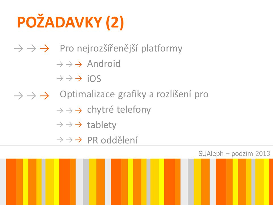 SUAleph – podzim 2013 POŽADAVKY (2) Pro nejrozšířenější platformy Android iOS Optimalizace grafiky a rozlišení pro chytré telefony tablety PR oddělení