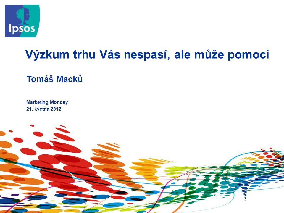 Výzkum trhu Vás nespasí, ale může pomoci Marketing Monday 21. května 2012 Tomáš Macků