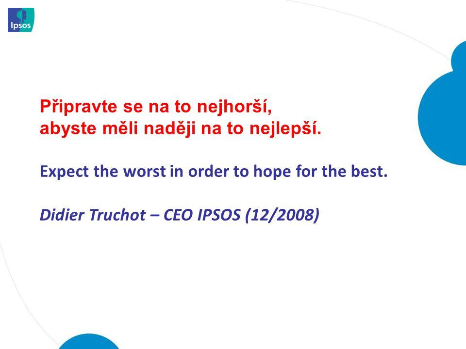 Připravte se na to nejhorší, abyste měli naději na to nejlepší. Expect the worst in order to hope for the best. Didier Truchot – CEO IPSOS (12/2008)