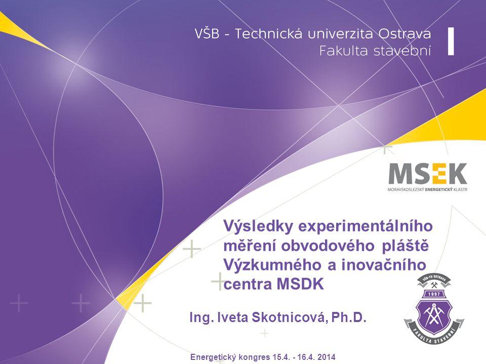 Ing. Iveta Skotnicová, Ph.D. Výsledky experimentálního měření obvodového pláště Výzkumného a inovačního centra MSDK Energetický kongres 15.4. - 16.4.