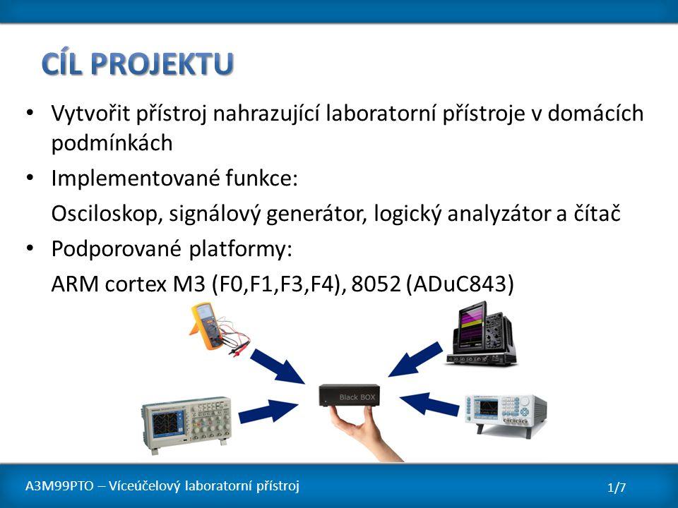 Vytvořit přístroj nahrazující laboratorní přístroje v domácích podmínkách Implementované funkce: Osciloskop, signálový generátor, logický analyzátor a čítač Podporované platformy: ARM cortex M3 (F0,F1,F3,F4), 8052 (ADuC843) 1/7 A3M99PTO – Víceúčelový laboratorní přístroj