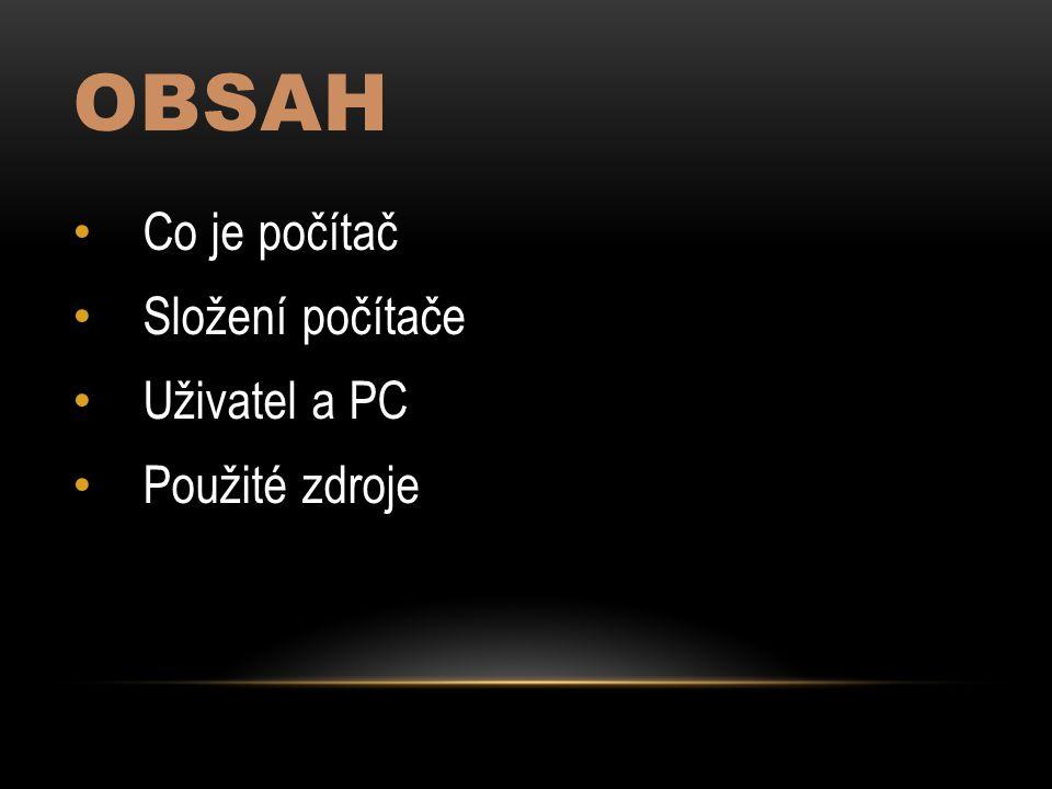 OBSAH Co je počítač Složení počítače Uživatel a PC Použité zdroje