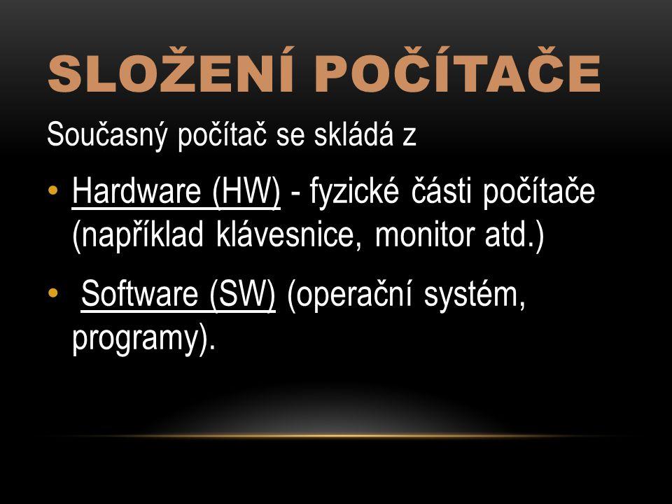SLOŽENÍ POČÍTAČE Současný počítač se skládá z Hardware (HW) - fyzické části počítače (například klávesnice, monitor atd.) Software (SW) (operační systém, programy).