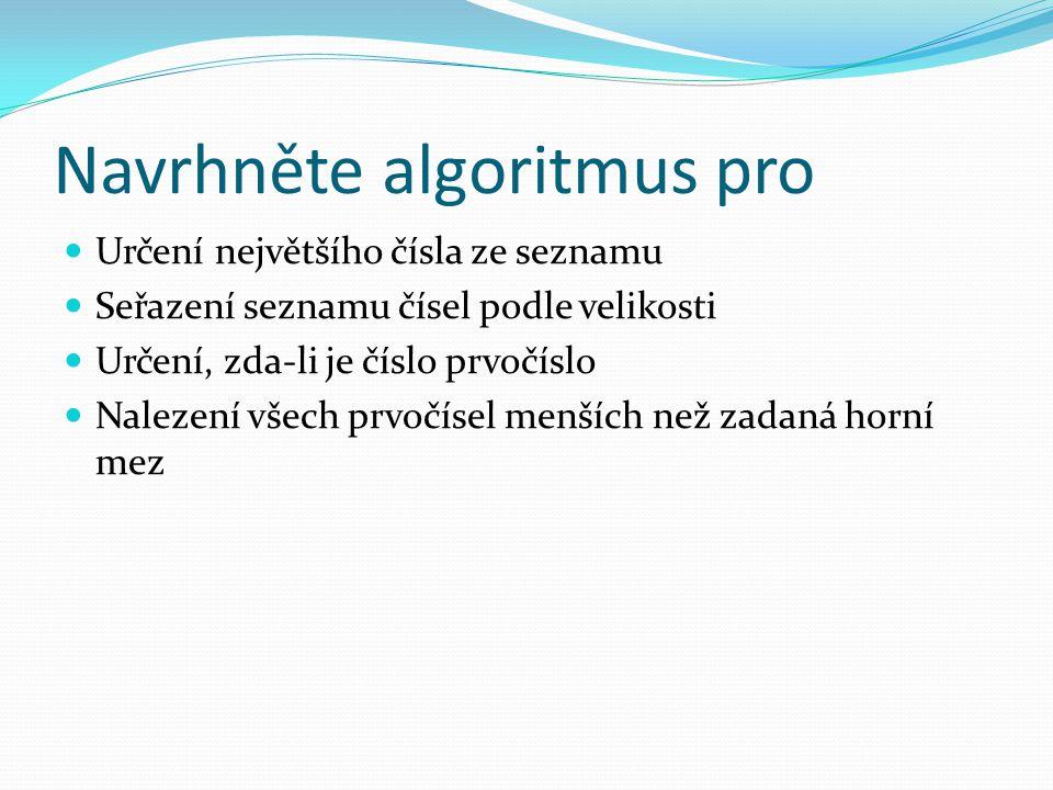 Navrhněte algoritmus pro Určení největšího čísla ze seznamu Seřazení seznamu čísel podle velikosti Určení, zda-li je číslo prvočíslo Nalezení všech pr