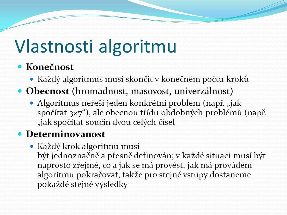 Vlastnosti algoritmu Výstup Algoritmus má alespoň jeden výstup, veličinu, která je v požadovaném vztahu k zadaným vstupům, a tím tvoří odpověď na problém, který algoritmus řeší Elementárnost Algoritmus se skládá z konečného počtu jednoduchých (elementárních) kroků.
