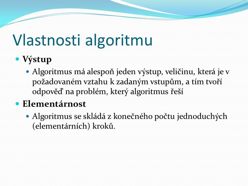 Vlastnosti algoritmu Výstup Algoritmus má alespoň jeden výstup, veličinu, která je v požadovaném vztahu k zadaným vstupům, a tím tvoří odpověď na prob