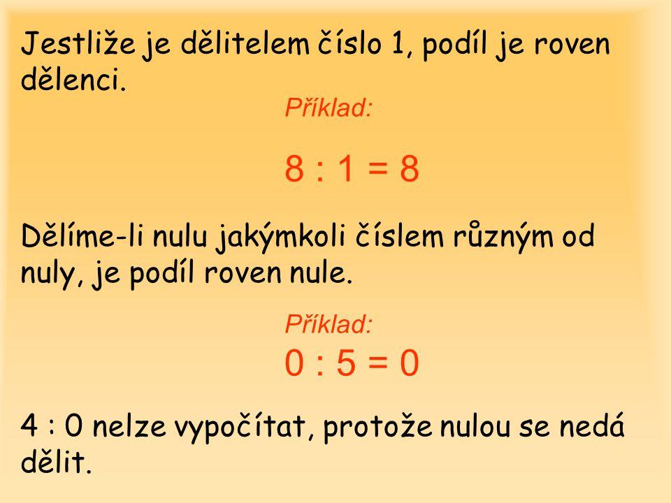 Jestliže je dělitelem číslo 1, podíl je roven dělenci. Příklad: 8 : 1 = 8 Dělíme-li nulu jakýmkoli číslem různým od nuly, je podíl roven nule. Příklad