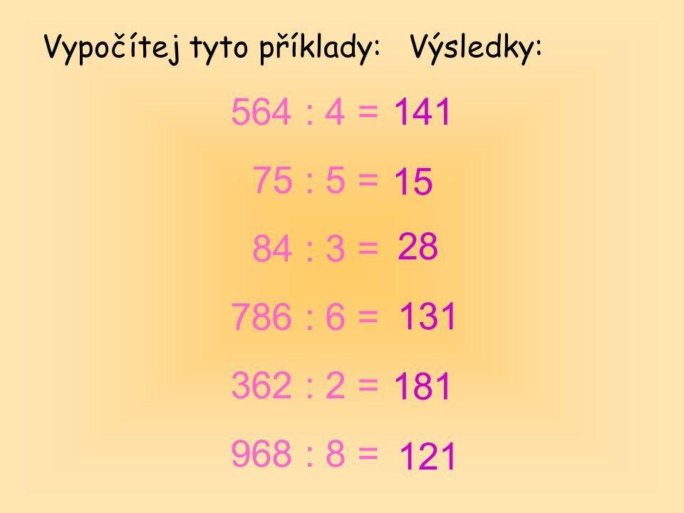 Vypočítej tyto příklady: 564 : 4 = 75 : 5 = 84 : 3 = 786 : 6 = 362 : 2 = 968 : 8 = Výsledky: 141 15 28 131 181 121