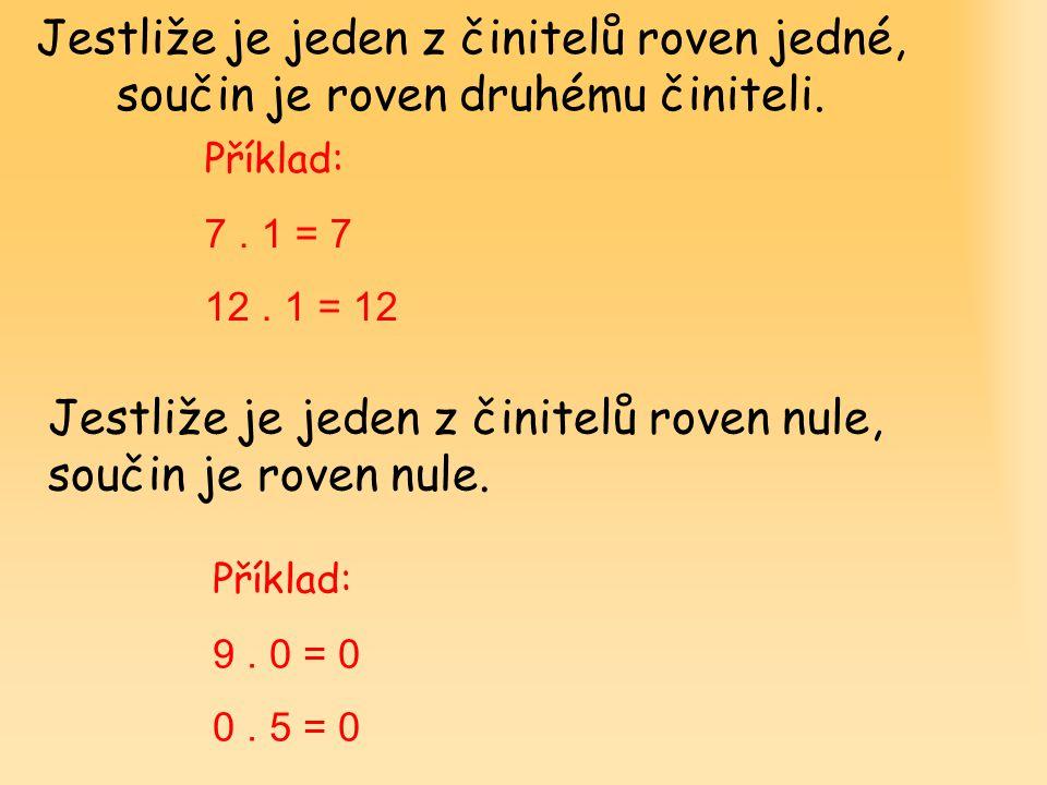 Jestliže je jeden z činitelů roven jedné, součin je roven druhému činiteli. Příklad: 7. 1 = 7 12. 1 = 12 Jestliže je jeden z činitelů roven nule, souč