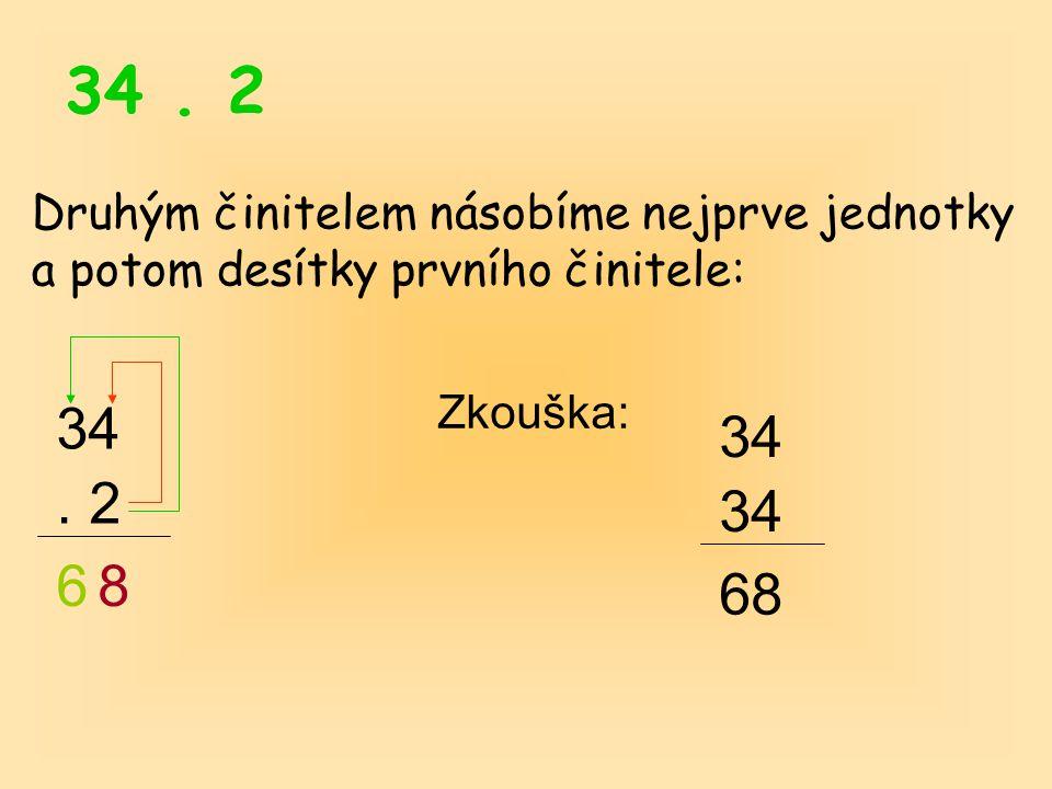 34. 2 Druhým činitelem násobíme nejprve jednotky a potom desítky prvního činitele: 34. 2 6 Zkouška: 34 68 8
