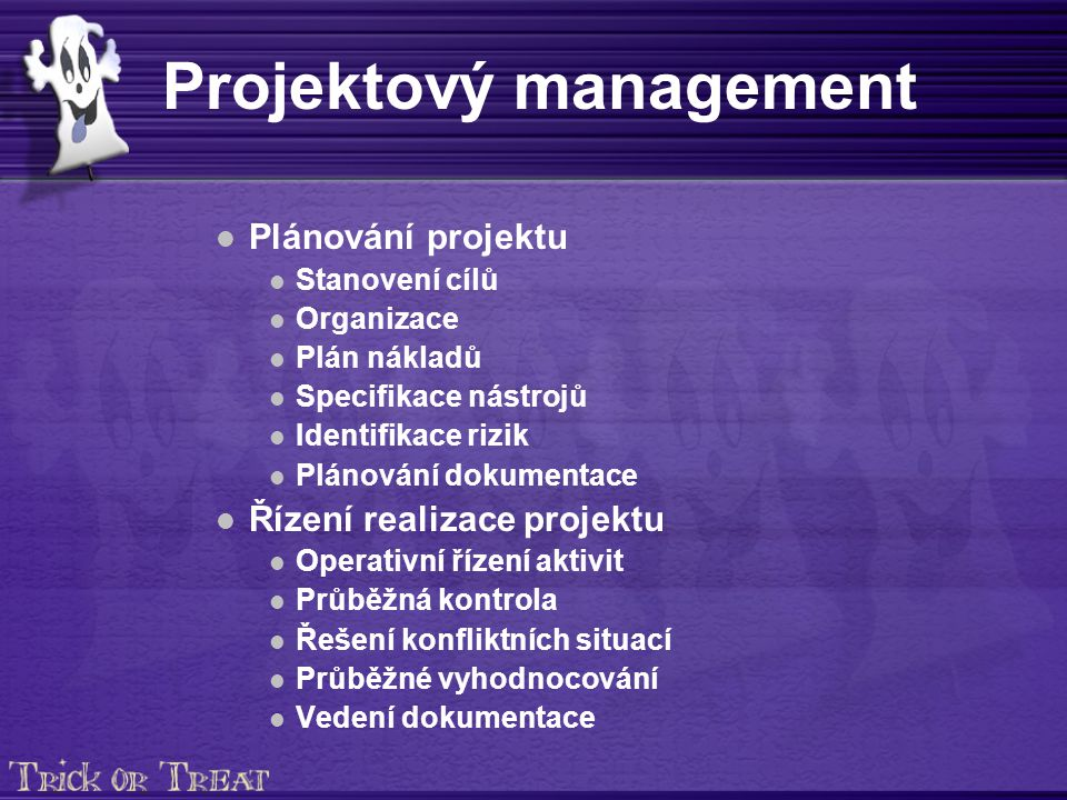 Projektový management Plánování projektu Stanovení cílů Organizace Plán nákladů Specifikace nástrojů Identifikace rizik Plánování dokumentace Řízení realizace projektu Operativní řízení aktivit Průběžná kontrola Řešení konfliktních situací Průběžné vyhodnocování Vedení dokumentace