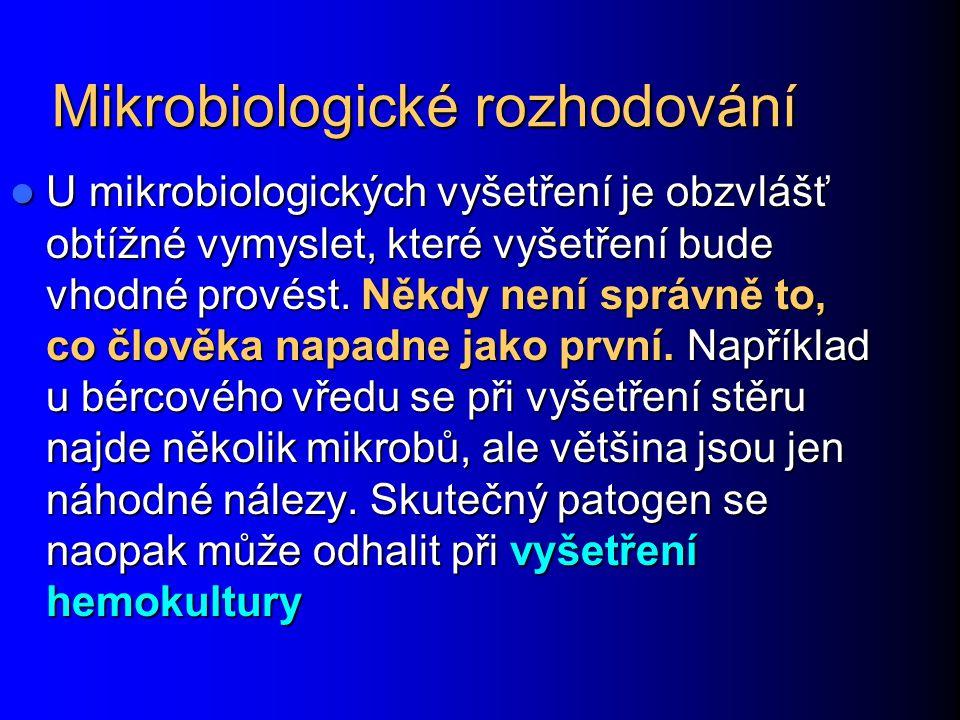 Mikrobiologické rozhodování U mikrobiologických vyšetření je obzvlášť obtížné vymyslet, které vyšetření bude vhodné provést.