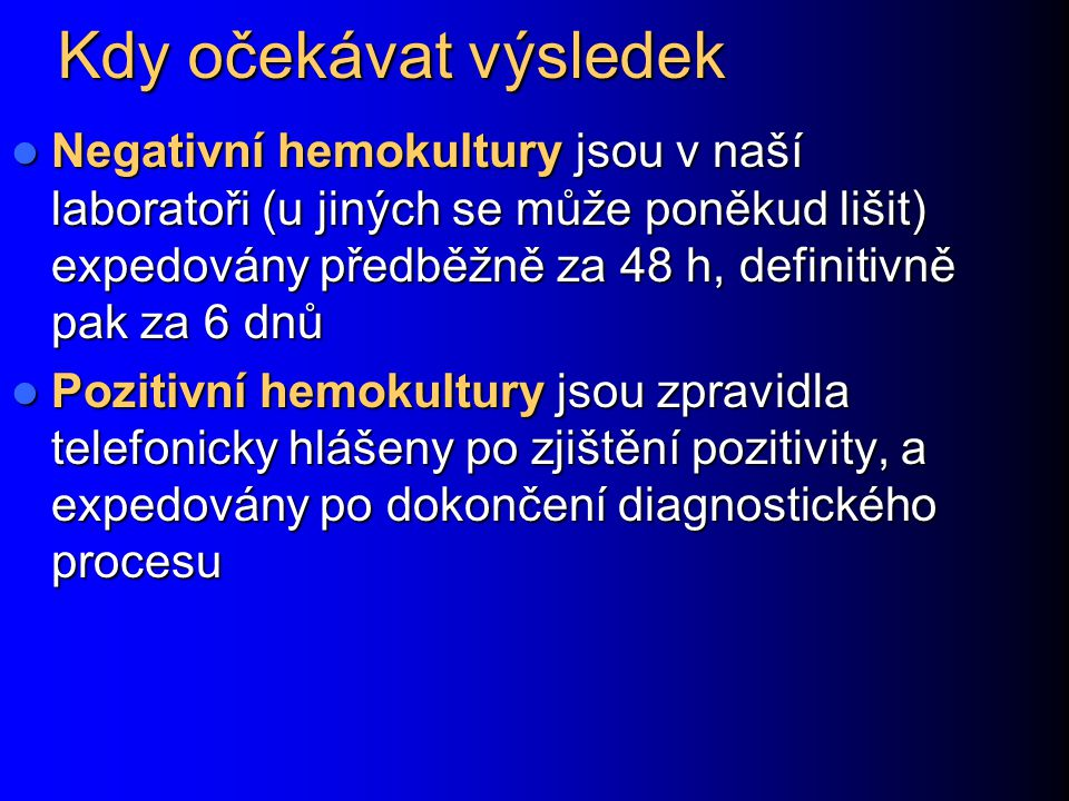 Kdy očekávat výsledek Negativní hemokultury jsou v naší laboratoři (u jiných se může poněkud lišit) expedovány předběžně za 48 h, definitivně pak za 6 dnů Negativní hemokultury jsou v naší laboratoři (u jiných se může poněkud lišit) expedovány předběžně za 48 h, definitivně pak za 6 dnů Pozitivní hemokultury jsou zpravidla telefonicky hlášeny po zjištění pozitivity, a expedovány po dokončení diagnostického procesu Pozitivní hemokultury jsou zpravidla telefonicky hlášeny po zjištění pozitivity, a expedovány po dokončení diagnostického procesu