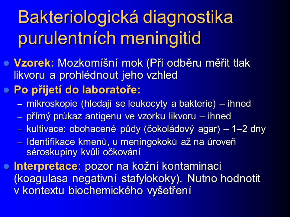 Bakteriologická diagnostika purulentních meningitid Vzorek: Mozkomíšní mok (Při odběru měřit tlak likvoru a prohlédnout jeho vzhled Vzorek: Mozkomíšní mok (Při odběru měřit tlak likvoru a prohlédnout jeho vzhled Po přijetí do laboratoře: Po přijetí do laboratoře: – mikroskopie (hledají se leukocyty a bakterie) – ihned – přímý průkaz antigenu ve vzorku likvoru – ihned – kultivace: obohacené půdy (čokoládový agar) – 1–2 dny – Identifikace kmenů, u meningokoků až na úroveň séroskupiny kvůli očkování Interpretace: pozor na kožní kontaminaci (koagulasa negativní stafylokoky).