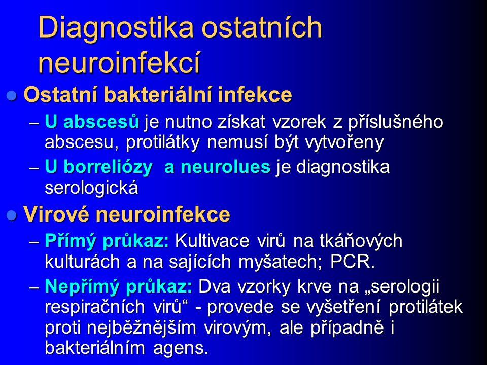 Diagnostika ostatních neuroinfekcí Ostatní bakteriální infekce Ostatní bakteriální infekce – U abscesů je nutno získat vzorek z příslušného abscesu, protilátky nemusí být vytvořeny – U borreliózy a neurolues je diagnostika serologická Virové neuroinfekce Virové neuroinfekce – Přímý průkaz: Kultivace virů na tkáňových kulturách a na sajících myšatech; PCR.