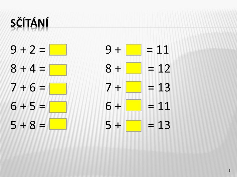 9 + 2 = 119 + 2 = 11 8 + 4 = 128 + 4 = 12 7 + 6 = 137 + 6 = 13 6 + 5 = 116 + 5 = 11 5 + 8 = 135 + 8 = 13 6