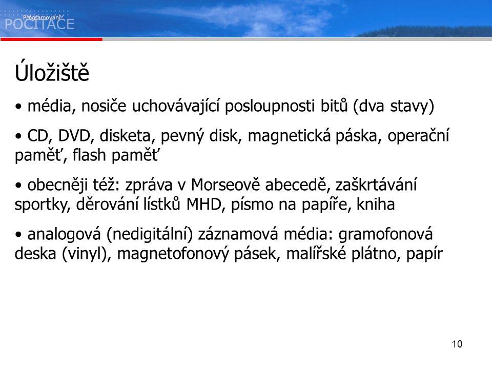 10 Úložiště média, nosiče uchovávající posloupnosti bitů (dva stavy) CD, DVD, disketa, pevný disk, magnetická páska, operační paměť, flash paměť obecn