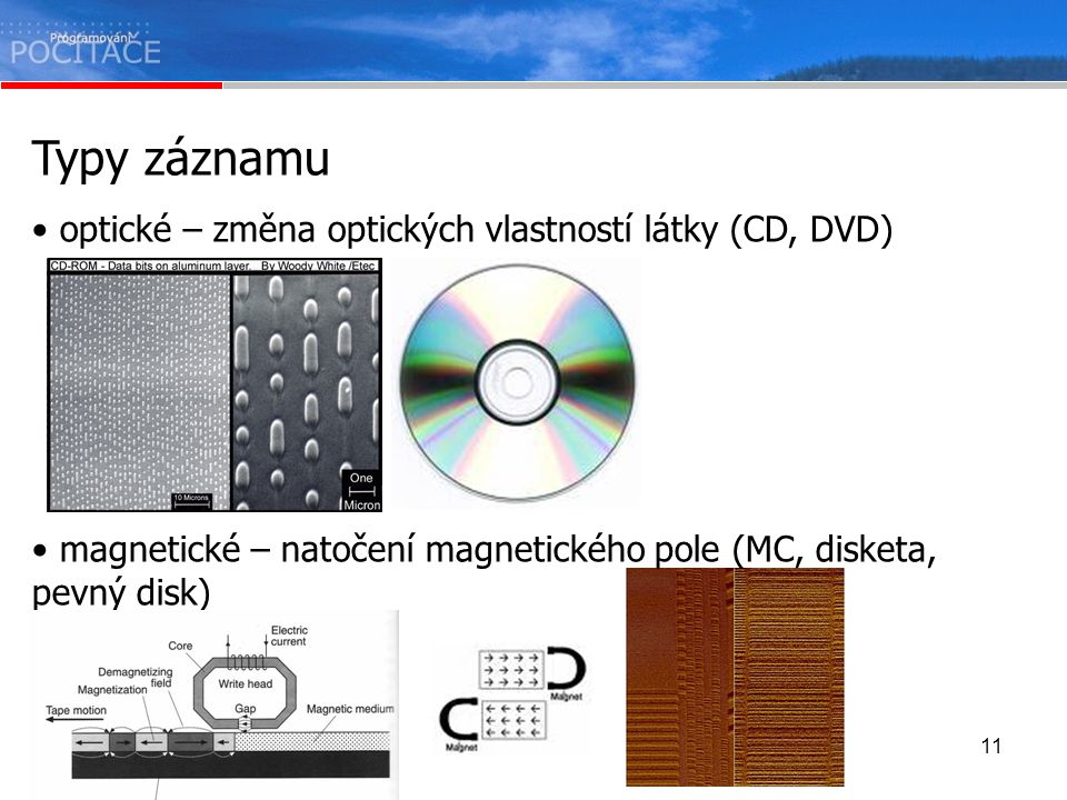 11 Typy záznamu optické – změna optických vlastností látky (CD, DVD) magnetické – natočení magnetického pole (MC, disketa, pevný disk)