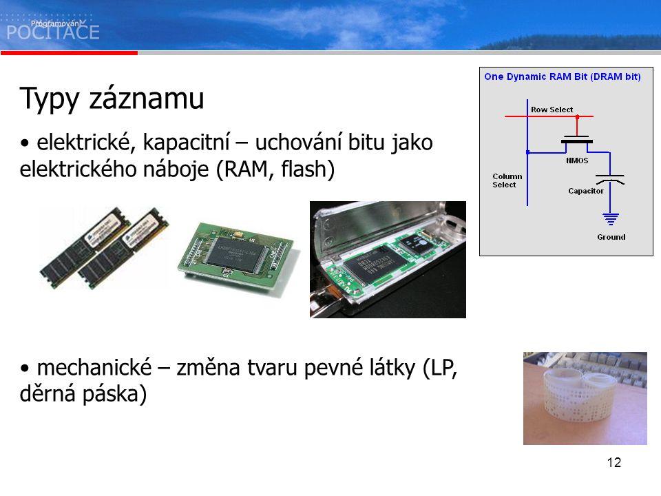 12 Typy záznamu elektrické, kapacitní – uchování bitu jako elektrického náboje (RAM, flash) mechanické – změna tvaru pevné látky (LP, děrná páska)