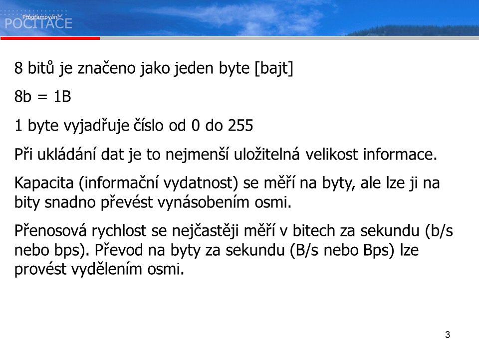 3 8 bitů je značeno jako jeden byte [bajt] 8b = 1B 1 byte vyjadřuje číslo od 0 do 255 Při ukládání dat je to nejmenší uložitelná velikost informace. K