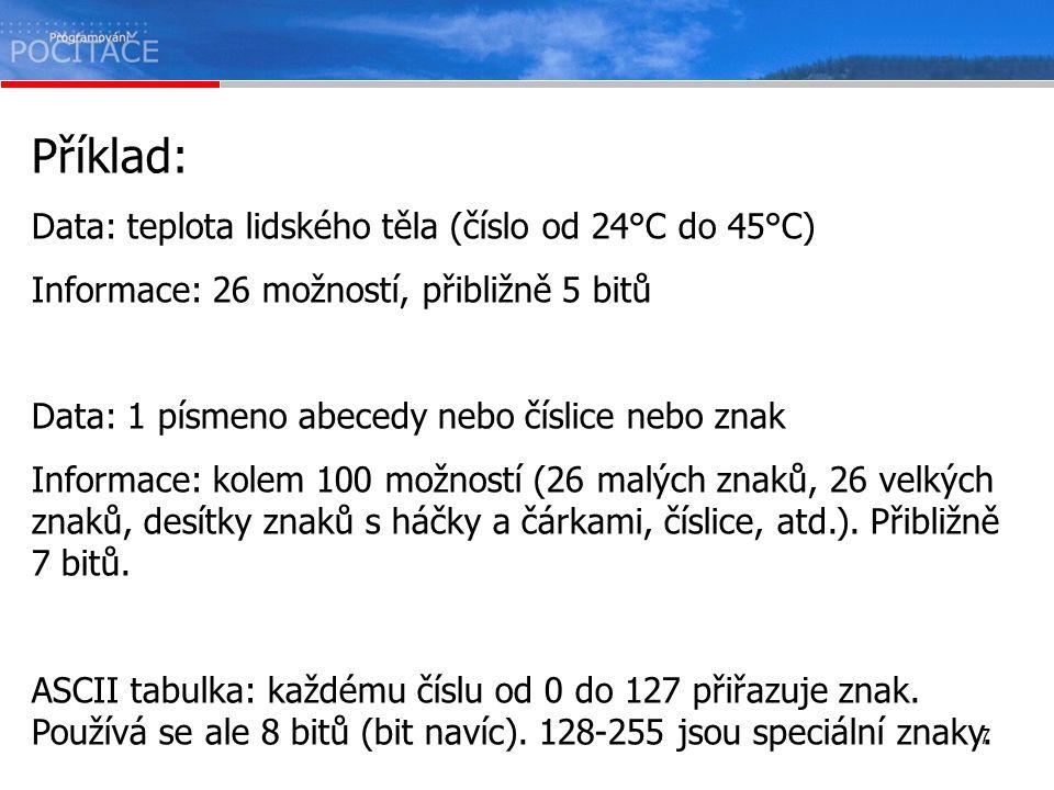 7 Příklad: Data: teplota lidského těla (číslo od 24°C do 45°C) Informace: 26 možností, přibližně 5 bitů Data: 1 písmeno abecedy nebo číslice nebo znak Informace: kolem 100 možností (26 malých znaků, 26 velkých znaků, desítky znaků s háčky a čárkami, číslice, atd.).