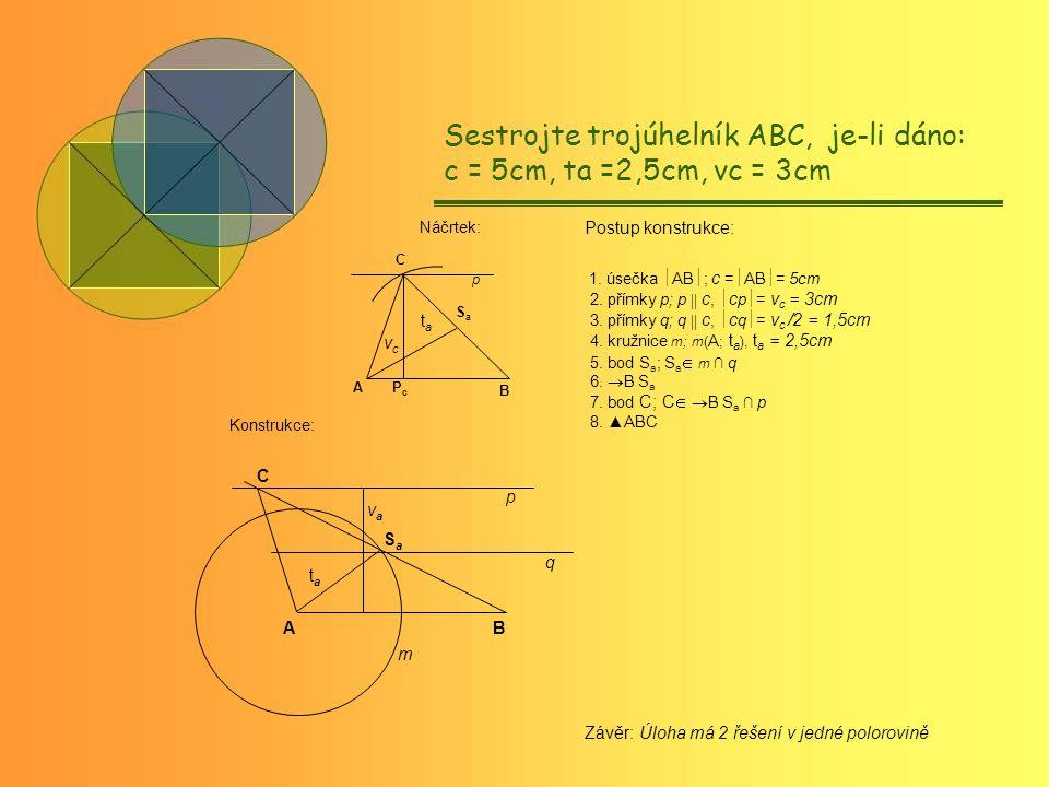 APcPc SaSa B tata vcvc p C AB C SaSa tata vava q p m Sestrojte trojúhelník ABC, je-li dáno: c = 5cm, ta =2,5cm, vc = 3cm Náčrtek: Konstrukce: Závěr: Úloha má 2 řešení v jedné polorovině Postup konstrukce: 1.