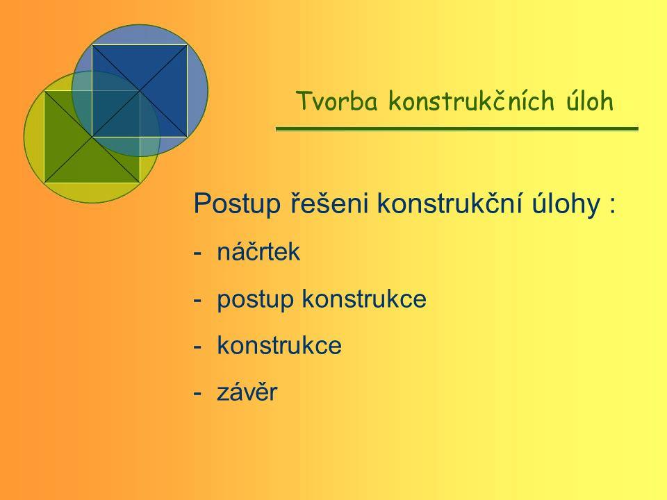 Tvorba konstrukčních úloh Postup řešeni konstrukční úlohy : - náčrtek - postup konstrukce - konstrukce - závěr