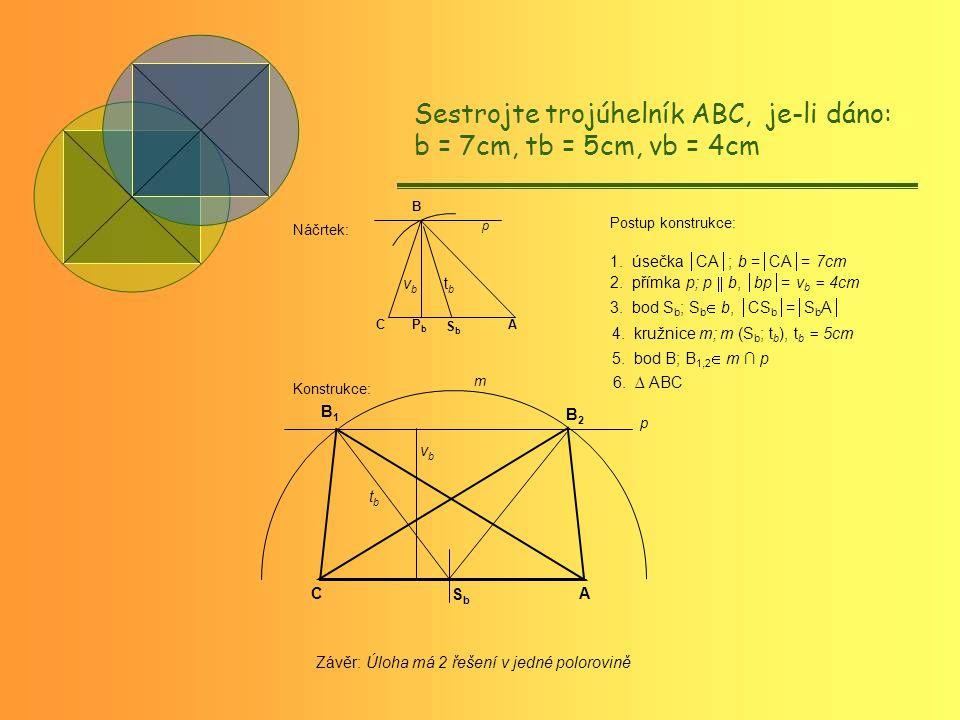 ACPbPb SbSb B tbtb vbvb p Postup konstrukce: C B1B1 A B2B2 m SbSb p tbtb vbvb Sestrojte trojúhelník ABC, je-li dáno: b = 7cm, tb = 5cm, vb = 4cm Náčrtek: Konstrukce: Závěr: Úloha má 2 řešení v jedné polorovině 1.