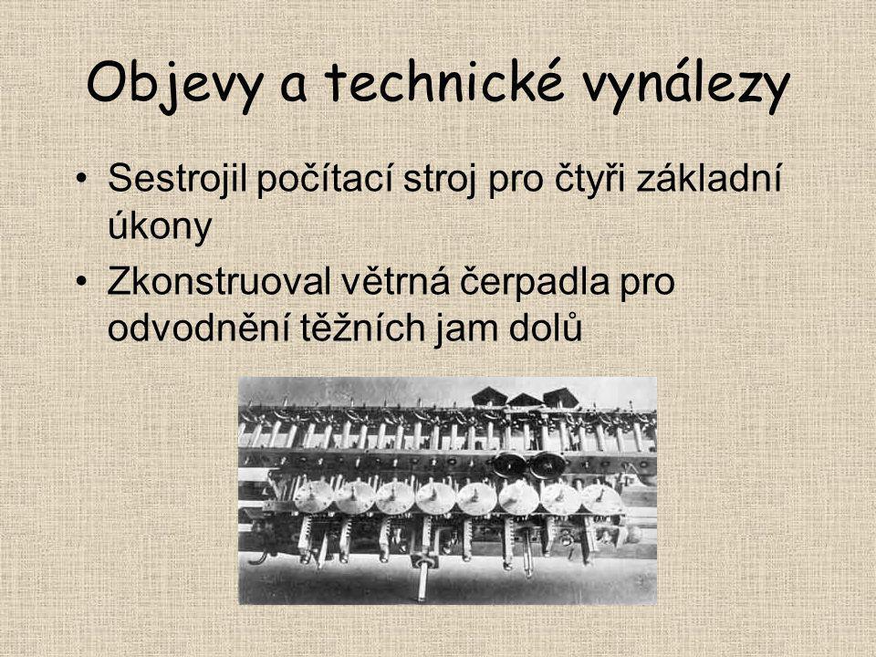 Objevy a technické vynálezy Sestrojil počítací stroj pro čtyři základní úkony Zkonstruoval větrná čerpadla pro odvodnění těžních jam dolů