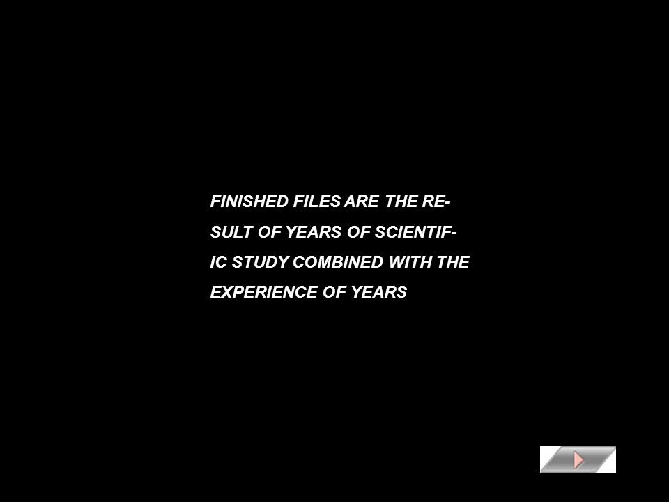 FINISHED FILES ARE THE RE- SULT OF YEARS OF SCIENTIF- IC STUDY COMBINED WITH THE EXPERIENCE OF YEARS