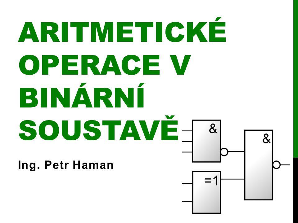 ARITMETICKÉ OPERACE V BINÁRNÍ SOUSTAVĚ Ing. Petr Haman