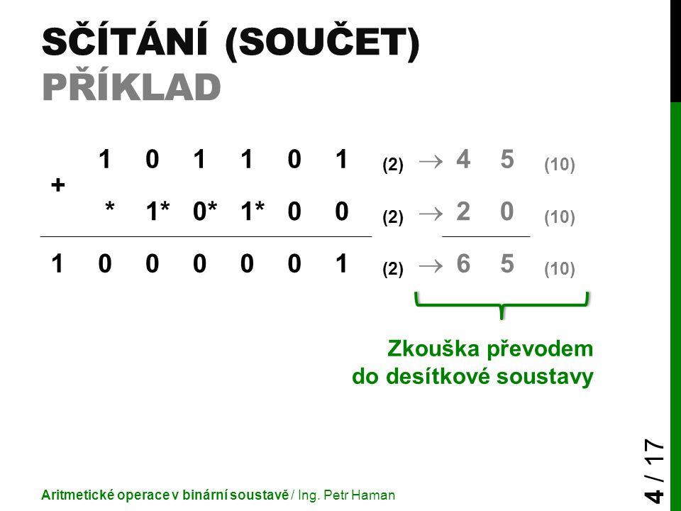 SČÍTÁNÍ (SOUČET) PŘÍKLAD Aritmetické operace v binární soustavě / Ing. Petr Haman 4 / 17 + 101101 (2)  45 (10) *1*1*0*0*1*1*00 (2)  20 (10) 1000001