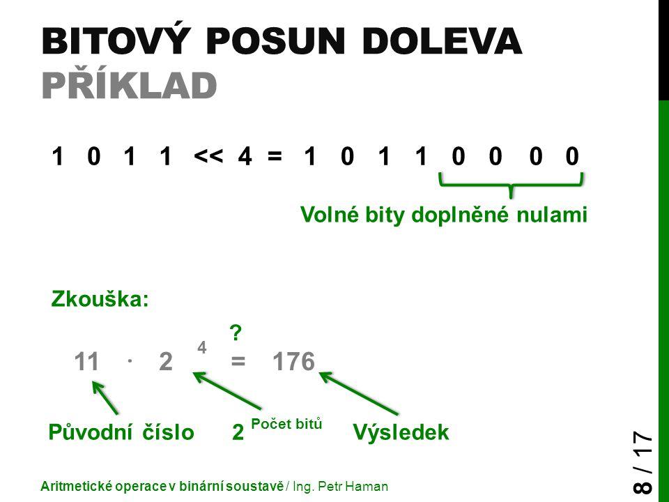 BITOVÝ POSUN DOLEVA PŘÍKLAD Aritmetické operace v binární soustavě / Ing. Petr Haman 8 / 17 1011<< 4 =10110000 11 · 2 4 =176 Volné bity doplněné nulam