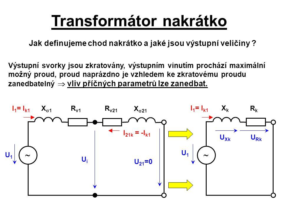 Transformátor nakrátko U1U1 I 1 = I k1 I 21k = -I k1 UiUi U 21 =0 U Rk U Xk Jak definujeme chod nakrátko a jaké jsou výstupní veličiny ? Výstupní svor
