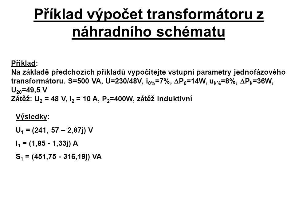 Příklad výpočet transformátoru z náhradního schématu Příklad: Na základě předchozích příkladů vypočítejte vstupní parametry jednofázového transformáto