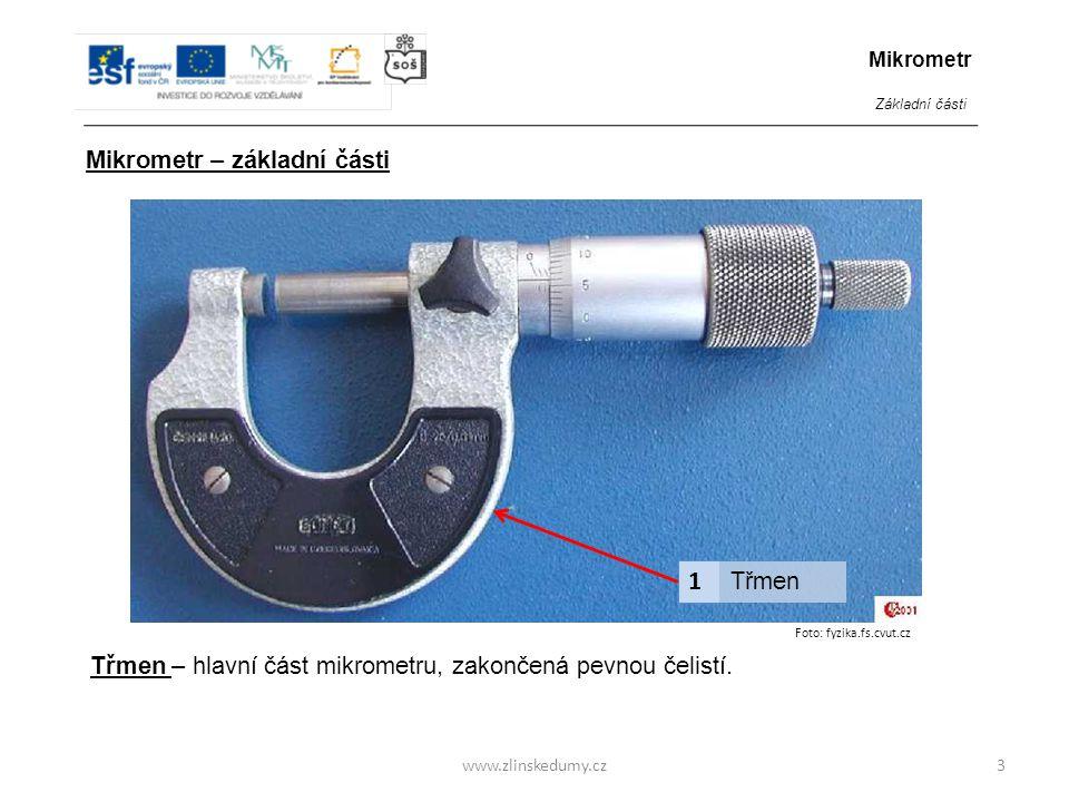 Foto: fyzika.fs.cvut.cz www.zlinskedumy.cz3 1 Třmen Mikrometr – základní části Mikrometr Základní části Třmen – hlavní část mikrometru, zakončená pevn
