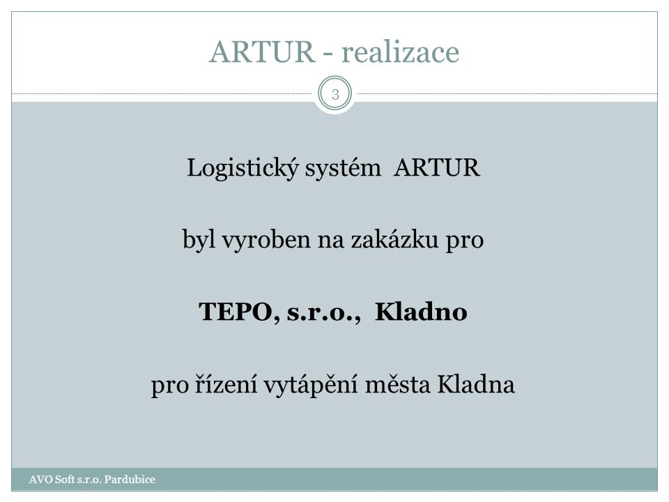 ARTUR - realizace Logistický systém ARTUR byl vyroben na zakázku pro TEPO, s.r.o., Kladno pro řízení vytápění města Kladna 3 AVO Soft s.r.o.