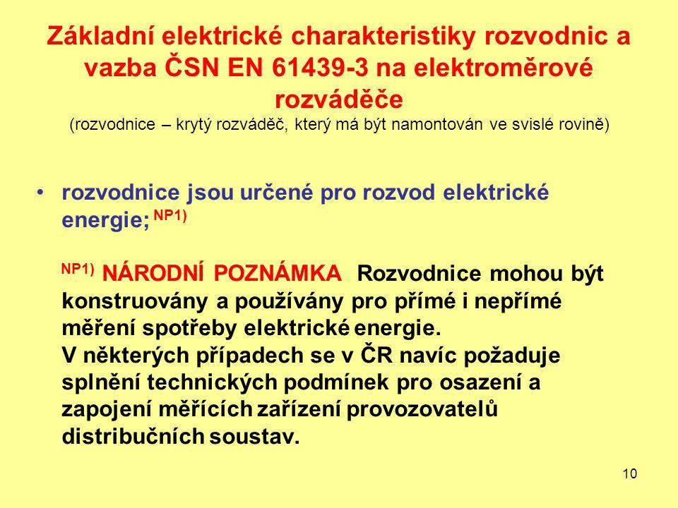 10 Základní elektrické charakteristiky rozvodnic a vazba ČSN EN 61439-3 na elektroměrové rozváděče (rozvodnice – krytý rozváděč, který má být namontován ve svislé rovině) rozvodnice jsou určené pro rozvod elektrické energie; NP1) NP1) NÁRODNÍ POZNÁMKA Rozvodnice mohou být konstruovány a používány pro přímé i nepřímé měření spotřeby elektrické energie.