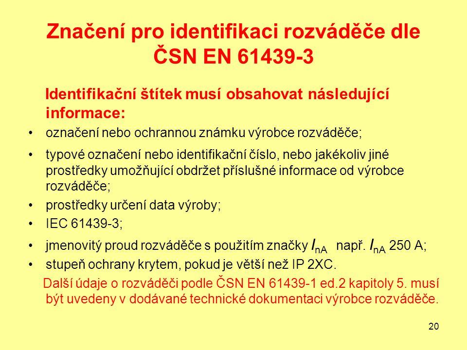 20 Značení pro identifikaci rozváděče dle ČSN EN 61439-3 Identifikační štítek musí obsahovat následující informace: označení nebo ochrannou známku výrobce rozváděče; typové označení nebo identifikační číslo, nebo jakékoliv jiné prostředky umožňující obdržet příslušné informace od výrobce rozváděče; prostředky určení data výroby; IEC 61439-3; jmenovitý proud rozváděče s použitím značky I nA např.