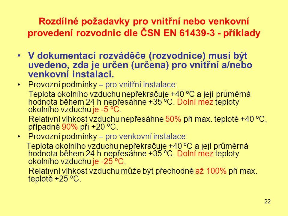 22 Rozdílné požadavky pro vnitřní nebo venkovní provedení rozvodnic dle ČSN EN 61439-3 - příklady V dokumentaci rozváděče (rozvodnice) musí být uvedeno, zda je určen (určena) pro vnitřní a/nebo venkovní instalaci.
